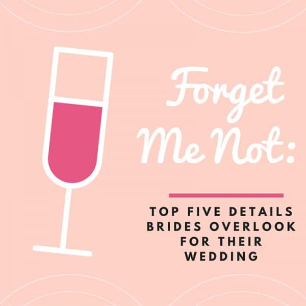 "Forget Me Not: Top Five Details Brides Overlook for Their Wedding<span class=""wtr-time-wrap block after-title""><span class=""wtr-time-number"">2</span> min read</span>"